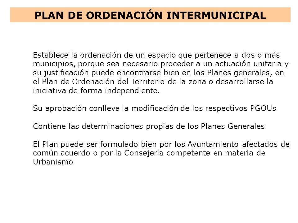 PLAN DE ORDENACIÓN INTERMUNICIPAL Establece la ordenación de un espacio que pertenece a dos o más municipios, porque sea necesario proceder a un actua