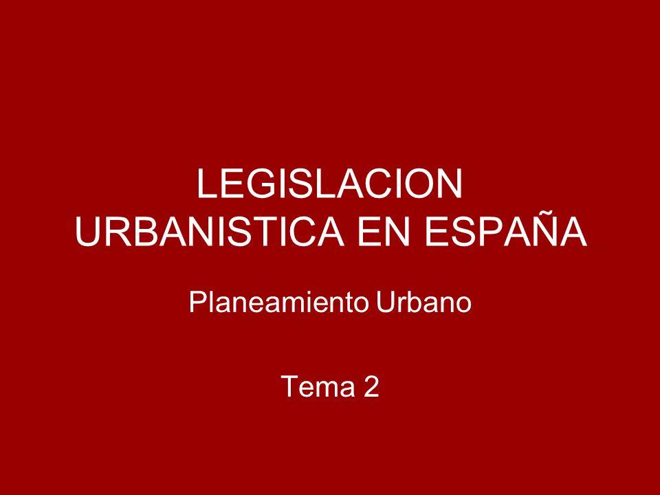 LEGISLACION URBANISTICA EN ESPAÑA Planeamiento Urbano Tema 2
