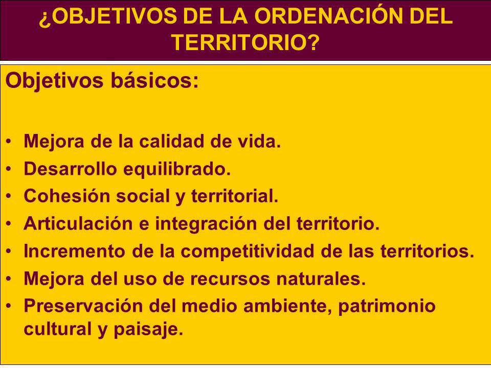 ¿OBJETIVOS DE LA ORDENACIÓN DEL TERRITORIO? Objetivos básicos: Mejora de la calidad de vida. Desarrollo equilibrado. Cohesión social y territorial. Ar