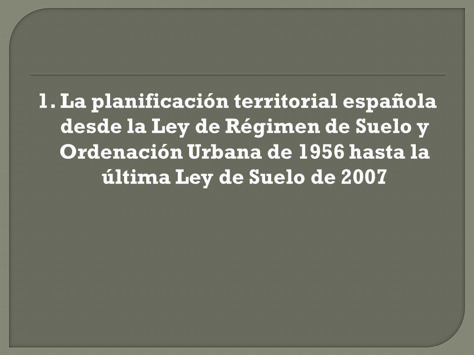 1. La planificación territorial española desde la Ley de Régimen de Suelo y Ordenación Urbana de 1956 hasta la última Ley de Suelo de 2007