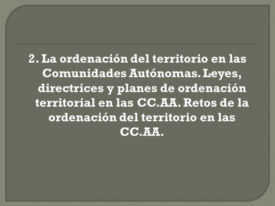 2. La ordenación del territorio en las Comunidades Autónomas. Leyes, directrices y planes de ordenación territorial en las CC.AA. Retos de la ordenaci
