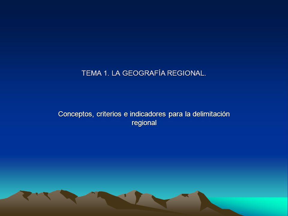 TEMA 1. LA GEOGRAFÍA REGIONAL. Conceptos, criterios e indicadores para la delimitación regional