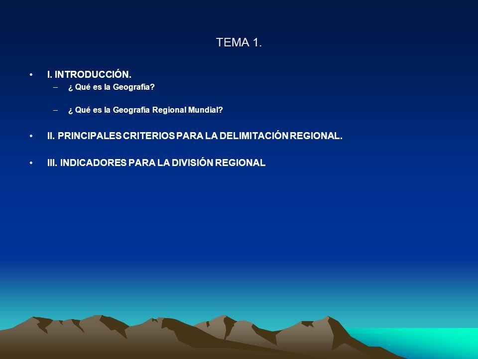 TEMA 1. I. INTRODUCCIÓN. –¿ Qué es la Geografía? –¿ Qué es la Geografía Regional Mundial? II. PRINCIPALES CRITERIOS PARA LA DELIMITACIÓN REGIONAL. III