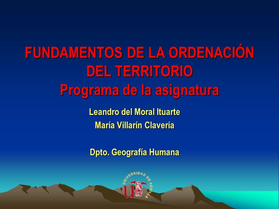 FUNDAMENTOS DE LA ORDENACIÓN DEL TERRITORIO Programa de la asignatura Leandro del Moral Ituarte María Villarín Clavería Dpto. Geografía Humana