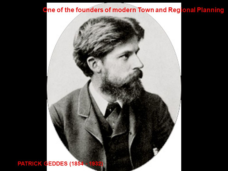 PATRICK GEDDES (1854 - 1932) One of the founders of modern Town and Regional Planning
