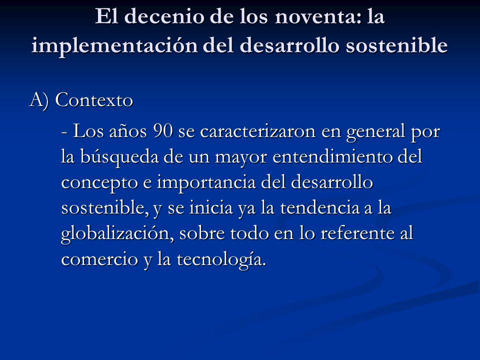 El decenio de los noventa: la implementación del desarrollo sostenible A) Contexto - Los años 90 se caracterizaron en general por la búsqueda de un ma