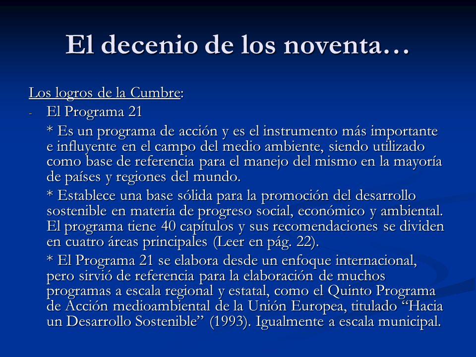 El decenio de los noventa… Los logros de la Cumbre: - El Programa 21 * Es un programa de acción y es el instrumento más importante e influyente en el