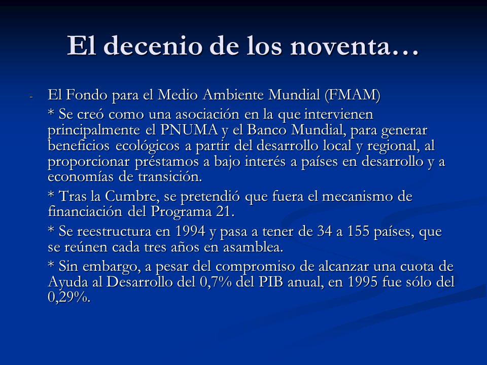 El decenio de los noventa… - El Fondo para el Medio Ambiente Mundial (FMAM) * Se creó como una asociación en la que intervienen principalmente el PNUM