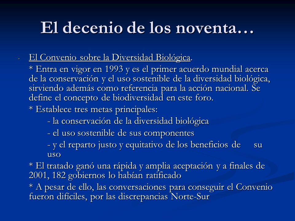 El decenio de los noventa… - El Convenio sobre la Diversidad Biológica. * Entra en vigor en 1993 y es el primer acuerdo mundial acerca de la conservac