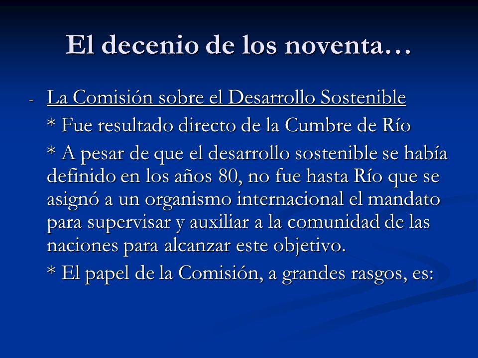 El decenio de los noventa… - La Comisión sobre el Desarrollo Sostenible * Fue resultado directo de la Cumbre de Río * A pesar de que el desarrollo sos