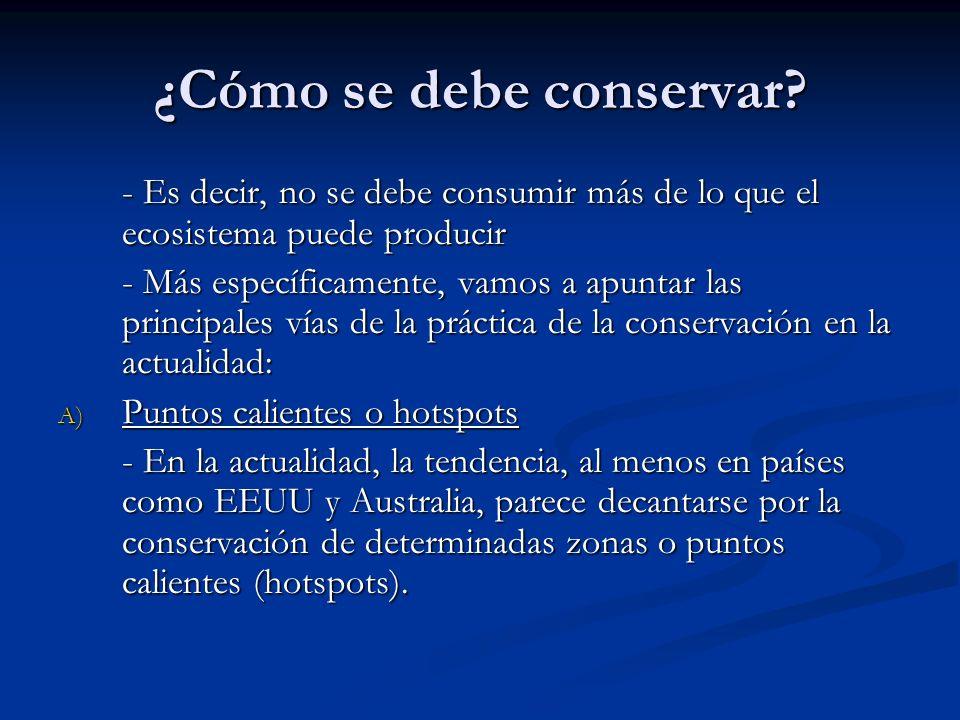 ¿Cómo se debe conservar? - Es decir, no se debe consumir más de lo que el ecosistema puede producir - Más específicamente, vamos a apuntar las princip