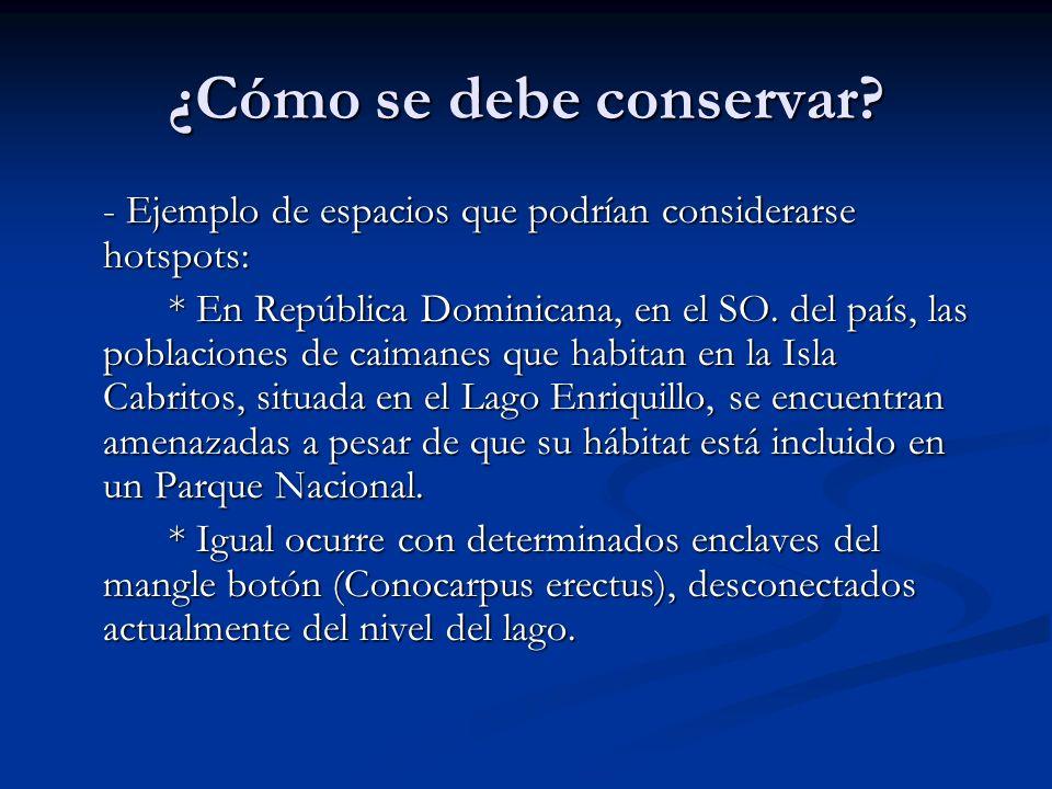 ¿Cómo se debe conservar? - Ejemplo de espacios que podrían considerarse hotspots: * En República Dominicana, en el SO. del país, las poblaciones de ca