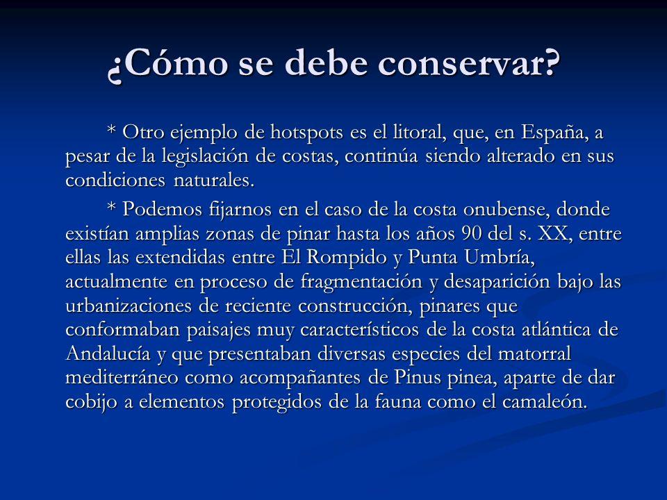 ¿Cómo se debe conservar? * Otro ejemplo de hotspots es el litoral, que, en España, a pesar de la legislación de costas, continúa siendo alterado en su