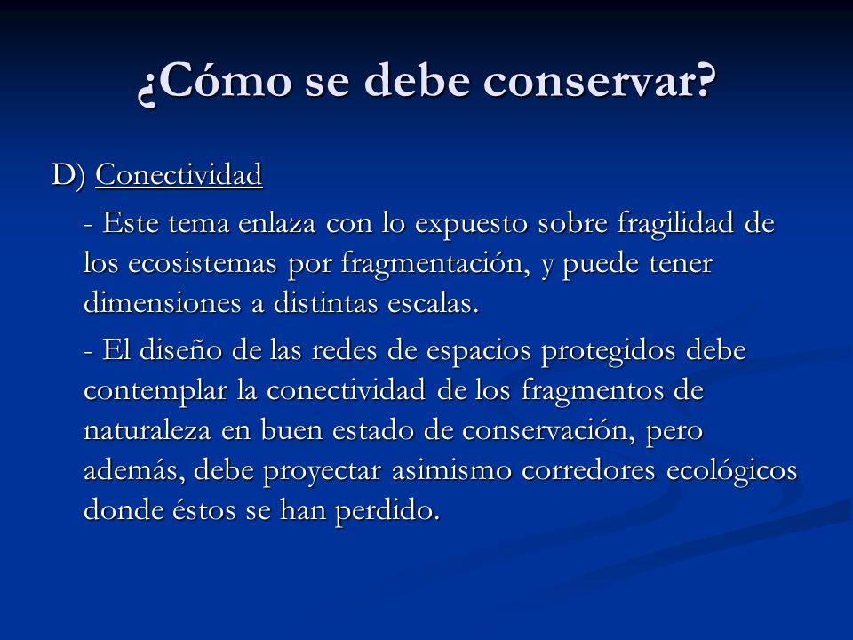 ¿Cómo se debe conservar? D) Conectividad - Este tema enlaza con lo expuesto sobre fragilidad de los ecosistemas por fragmentación, y puede tener dimen