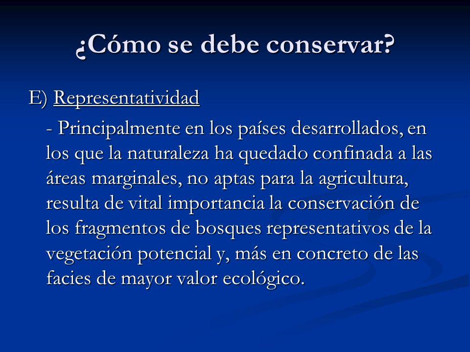 ¿Cómo se debe conservar? E) Representatividad - Principalmente en los países desarrollados, en los que la naturaleza ha quedado confinada a las áreas