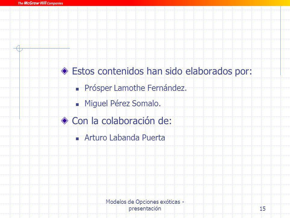 Modelos de Opciones exóticas - presentación15 Estos contenidos han sido elaborados por: Prósper Lamothe Fernández. Miguel Pérez Somalo. Con la colabor