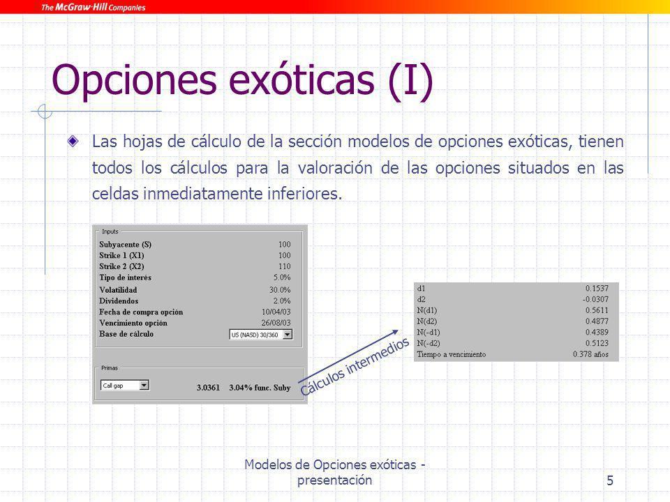 Modelos de Opciones exóticas - presentación6 Opciones exóticas (II) Para el correcto funcionamiento de algunas hojas de cálculo de las incluidas en esta sección es necesario instalar un Add-in gratuíto (Nt- Rand.xll) que puede bajarse en http://www.numtech.com/NtRand/index.htm Este complemento de excel se utiliza simplemente para calcular la probabilidad de un distribución normal bivariante.