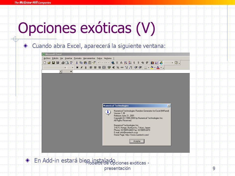 Modelos de Opciones exóticas - presentación10 Opciones exóticas (VI) Para el correcto funcionamiento de estas hojas es necesario tener activados los complementos Herramientas para análisis, Herramientas para análisis-VBA y Solver.