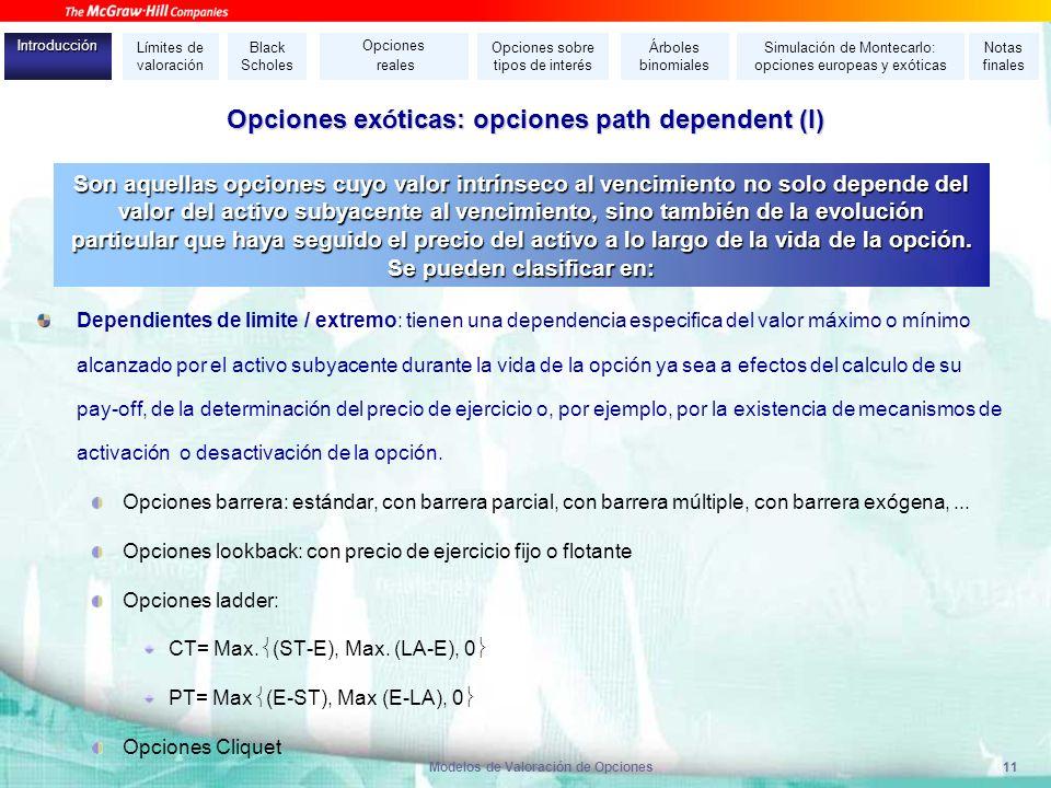 Modelos de Valoración de Opciones11 Opciones ex ó ticas: opciones path dependent (I) Dependientes de limite / extremo: tienen una dependencia especifi