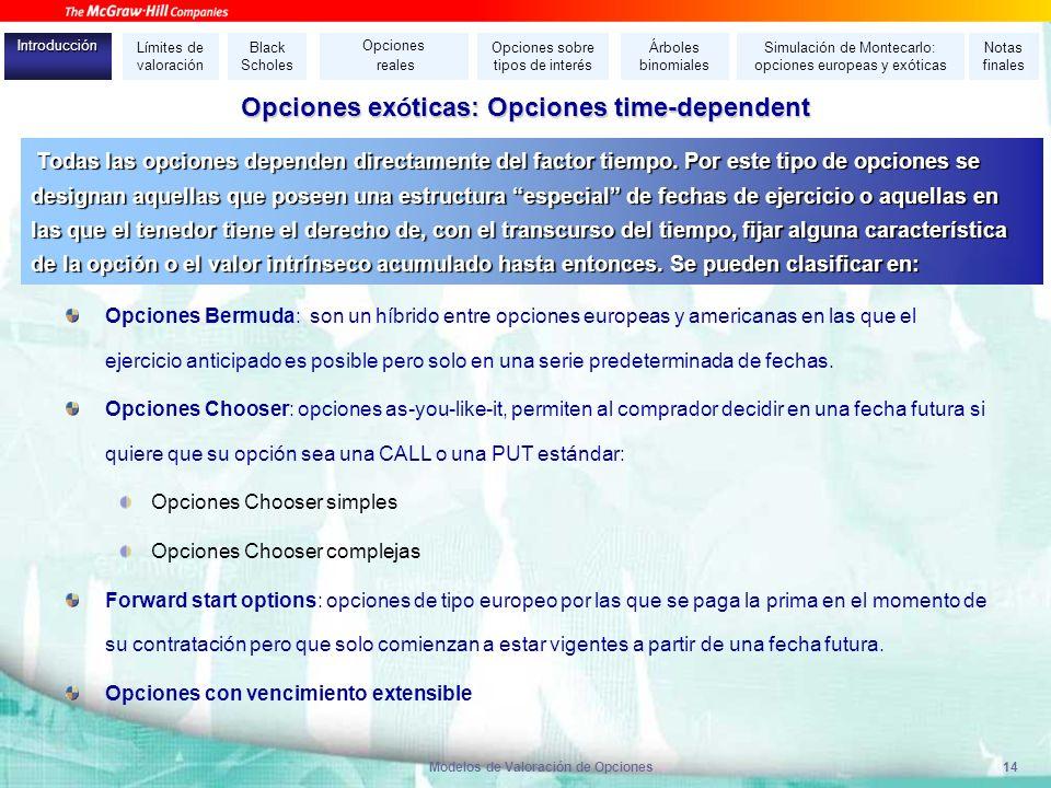Modelos de Valoración de Opciones14 Opciones ex ó ticas: Opciones time-dependent Opciones Bermuda: son un h í brido entre opciones europeas y american