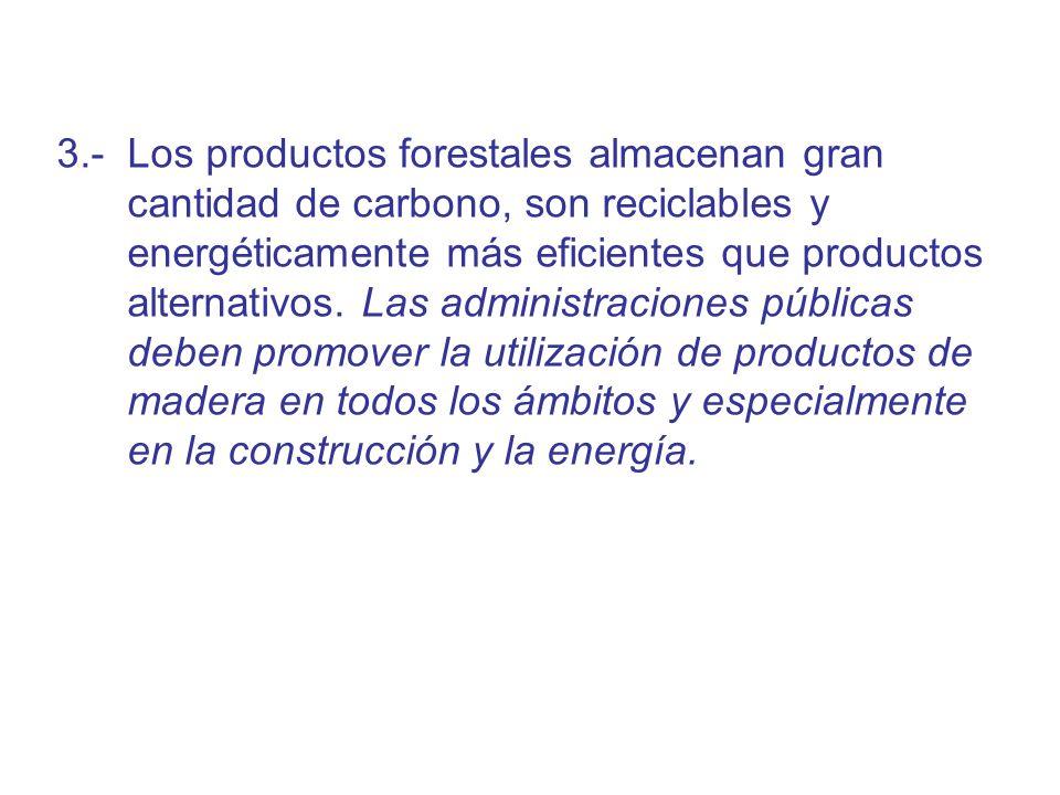 3.- Los productos forestales almacenan gran cantidad de carbono, son reciclables y energéticamente más eficientes que productos alternativos. Las admi