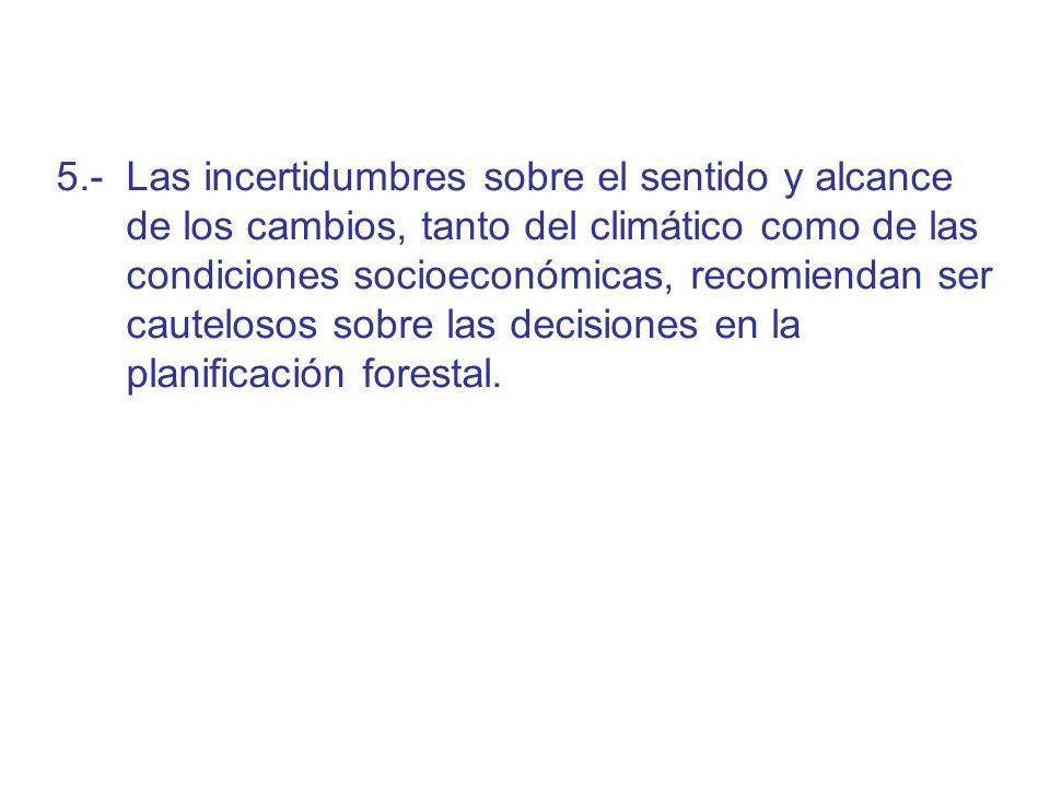 5.- Las incertidumbres sobre el sentido y alcance de los cambios, tanto del climático como de las condiciones socioeconómicas, recomiendan ser cautelosos sobre las decisiones en la planificación forestal.