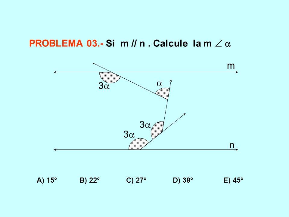 PROBLEMA 03.- Si m // n. Calcule la m A) 15° B) 22° C) 27° D) 38° E) 45° 3 3 3 m n