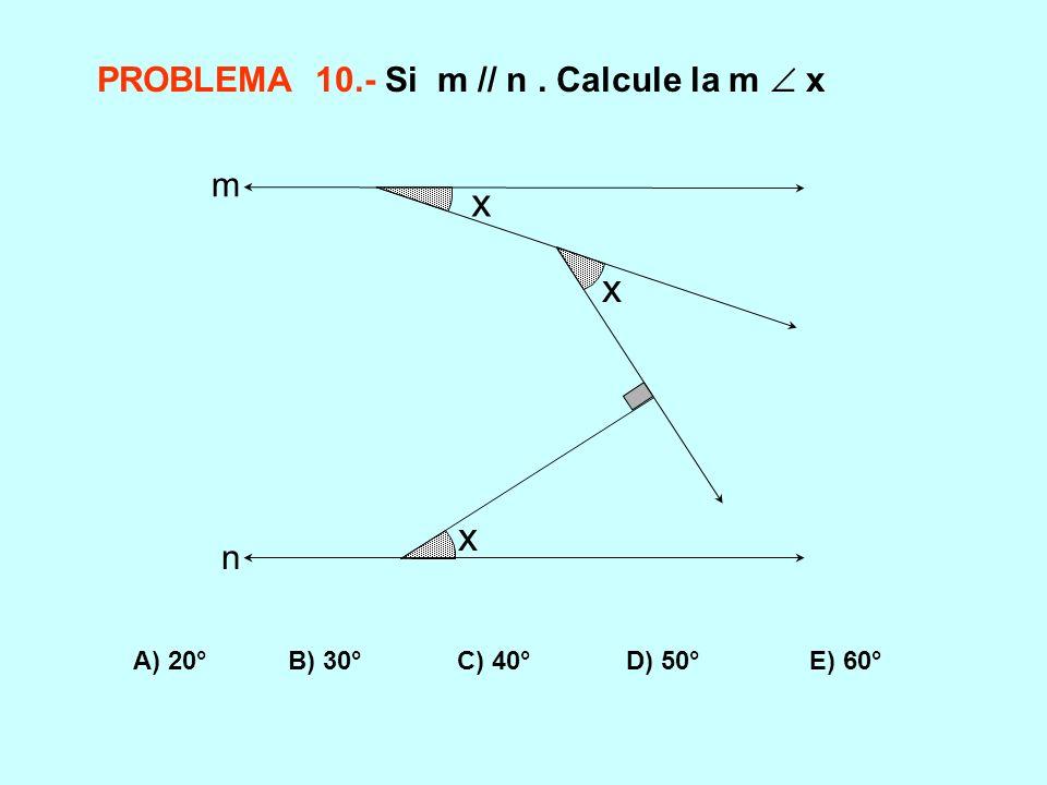 PROBLEMA 10.- Si m // n. Calcule la m x A) 20° B) 30° C) 40° D) 50° E) 60° x x x m n