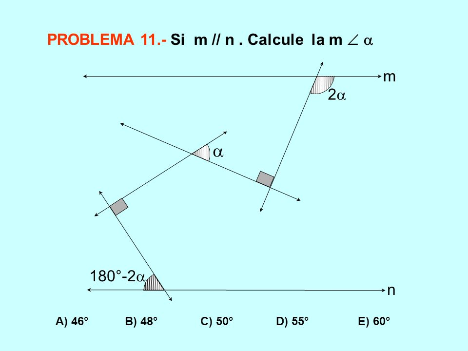 PROBLEMA 11.- Si m // n. Calcule la m A) 46° B) 48° C) 50° D) 55° E) 60° 180°-2 2 m n