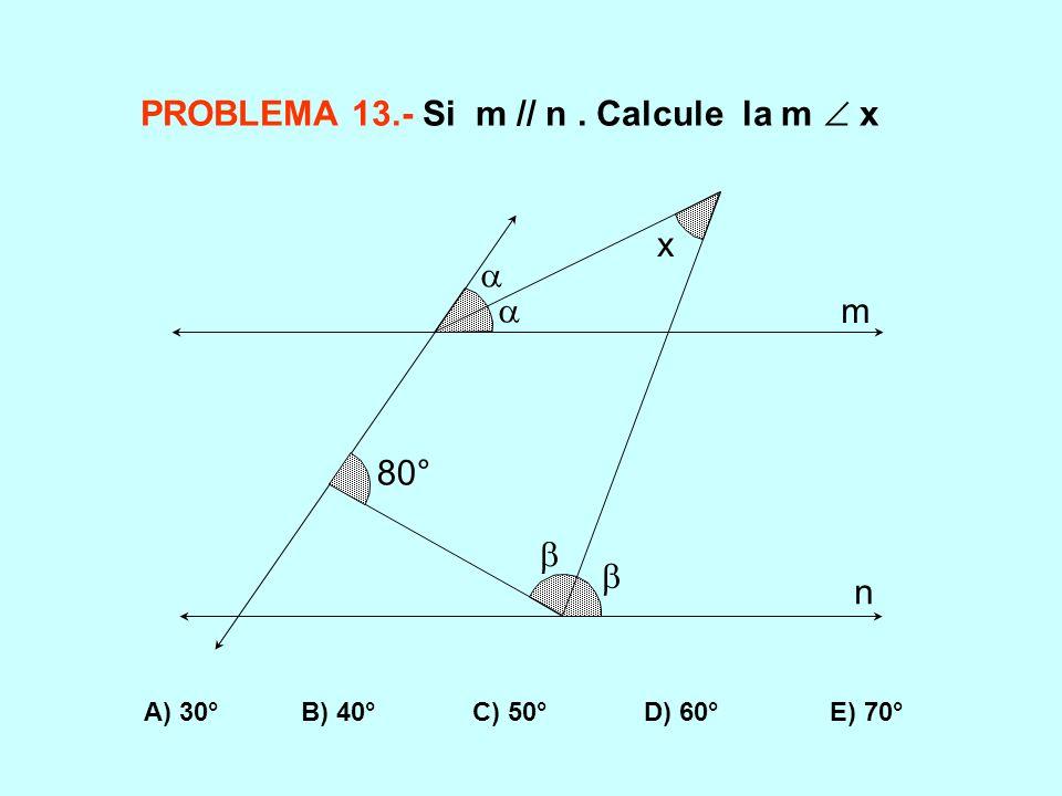 PROBLEMA 13.- Si m // n. Calcule la m x A) 30° B) 40° C) 50° D) 60° E) 70° 80° m n x