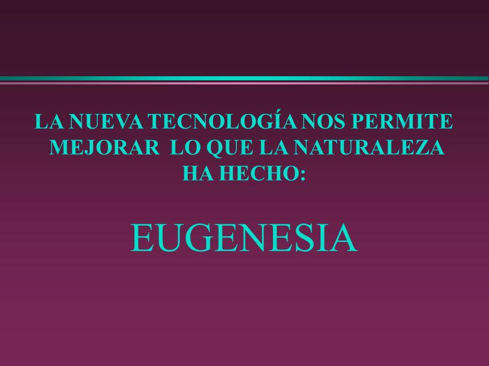 LA NUEVA TECNOLOGÍA NOS PERMITE MEJORAR LO QUE LA NATURALEZA HA HECHO: EUGENESIA