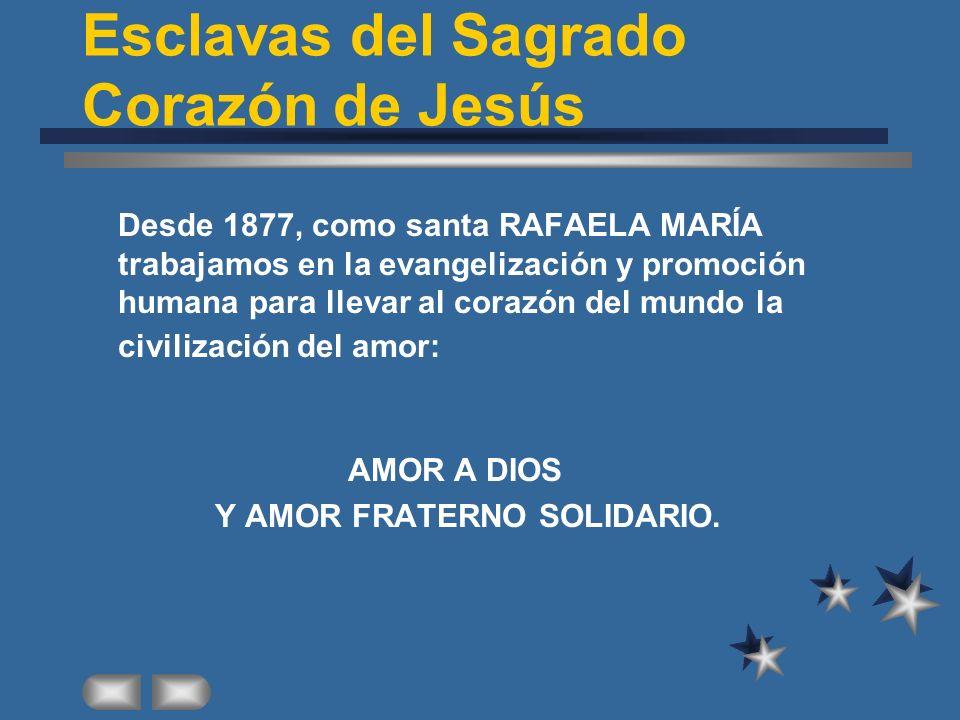 Esclavas del Sagrado Corazón de Jesús Desde 1877, como santa RAFAELA MARÍA trabajamos en la evangelización y promoción humana para llevar al corazón del mundo la civilización del amor: AMOR A DIOS Y AMOR FRATERNO SOLIDARIO.