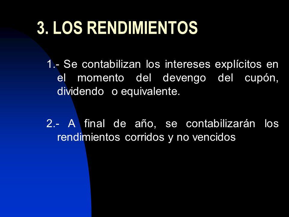 3. LOS RENDIMIENTOS 1.- Se contabilizan los intereses explícitos en el momento del devengo del cupón, dividendo o equivalente. 2.- A final de año, se