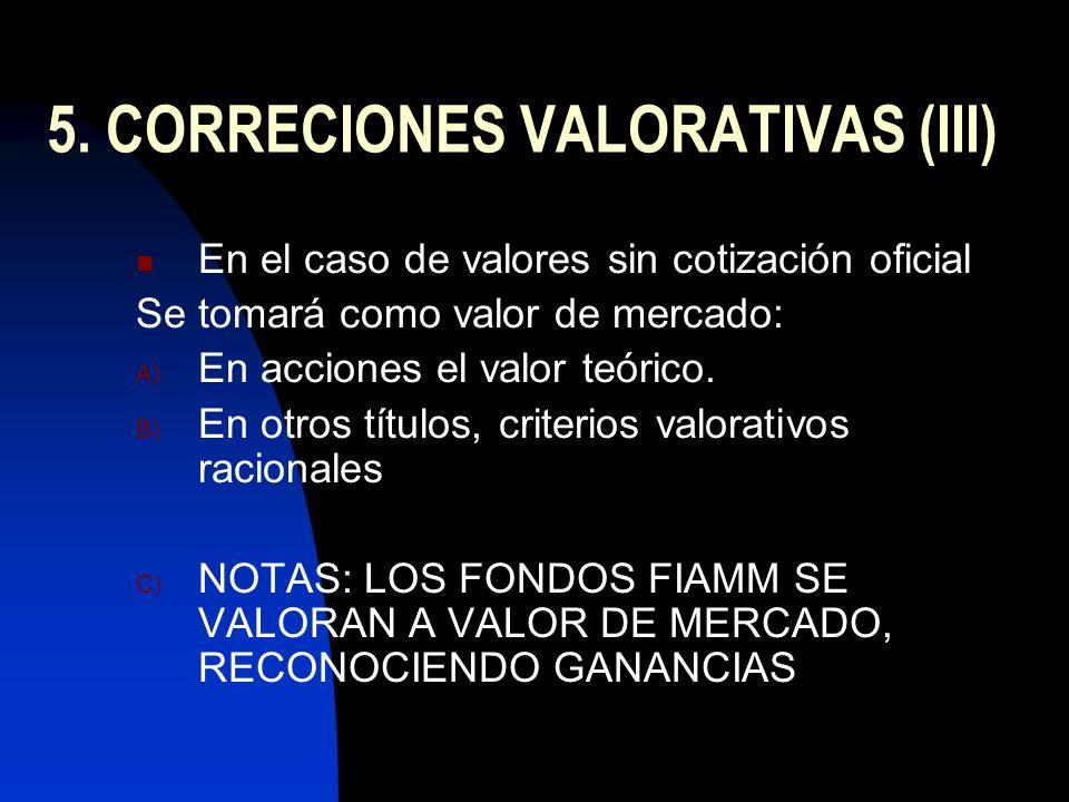 5. CORRECIONES VALORATIVAS (III) En el caso de valores sin cotización oficial Se tomará como valor de mercado: A) En acciones el valor teórico. B) En
