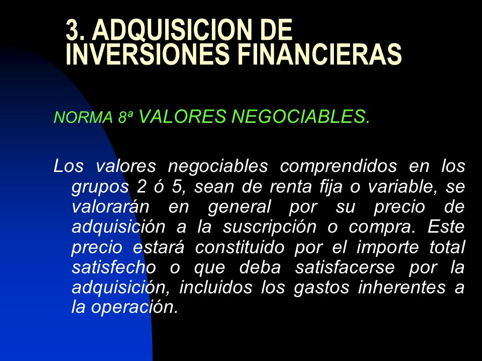 3. ADQUISICION DE INVERSIONES FINANCIERAS NORMA 8ª VALORES NEGOCIABLES. Los valores negociables comprendidos en los grupos 2 ó 5, sean de renta fija o