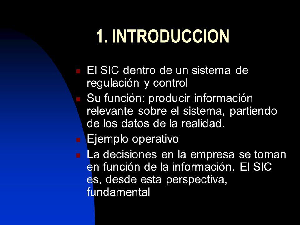 1. INTRODUCCION El SIC dentro de un sistema de regulación y control Su función: producir información relevante sobre el sistema, partiendo de los dato
