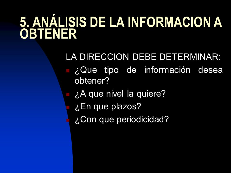 5. ANÁLISIS DE LA INFORMACION A OBTENER LA DIRECCION DEBE DETERMINAR: ¿Que tipo de información desea obtener? ¿A que nivel la quiere? ¿En que plazos?