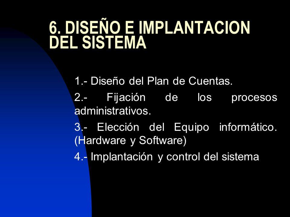 6. DISEÑO E IMPLANTACION DEL SISTEMA 1.- Diseño del Plan de Cuentas. 2.- Fijación de los procesos administrativos. 3.- Elección del Equipo informático