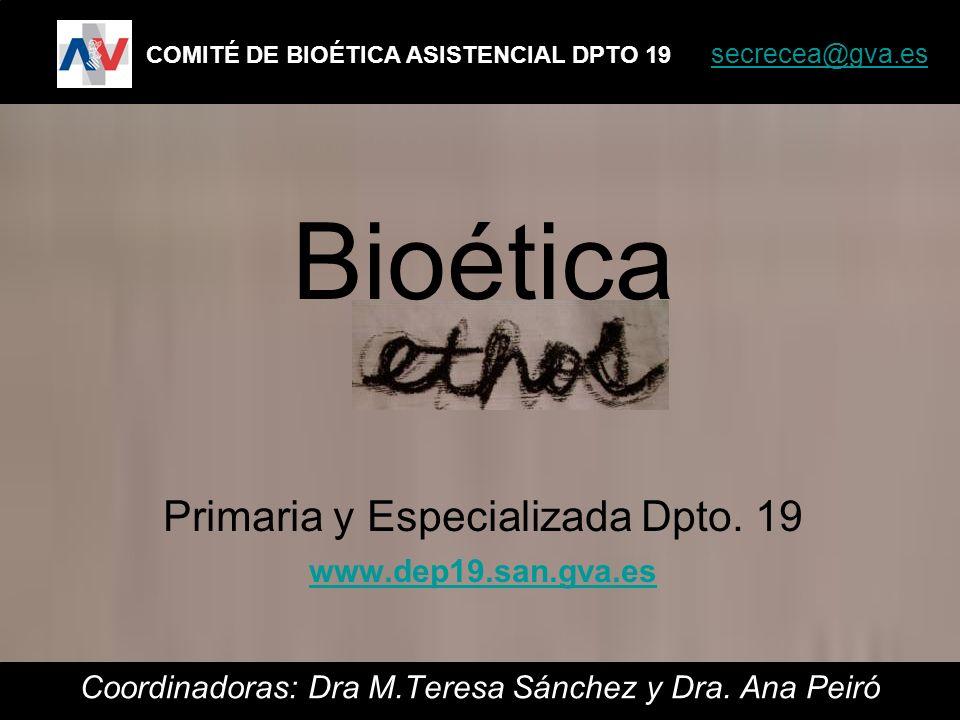 Coordinadoras: Dra M.Teresa Sánchez y Dra. Ana Peiró COMITÉ DE BIOÉTICA ASISTENCIAL DPTO 19 secrecea@gva.es secrecea@gva.es Bioética Primaria y Especi