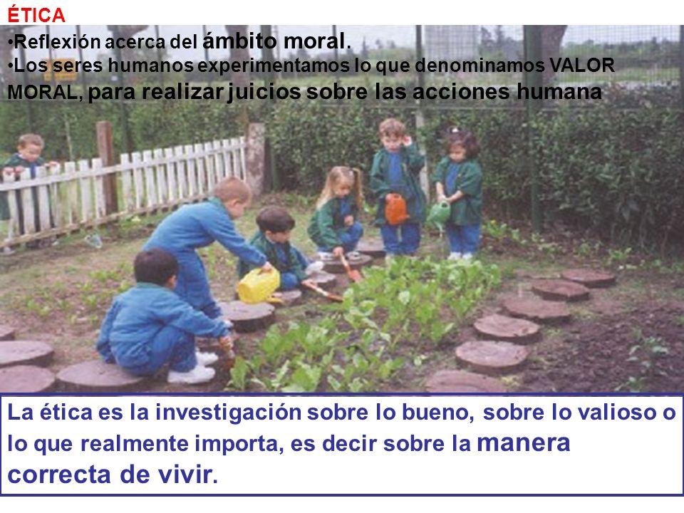 ÉTICA Reflexión acerca del ámbito moral. Los seres humanos experimentamos lo que denominamos VALOR MORAL, para realizar juicios sobre las acciones hum