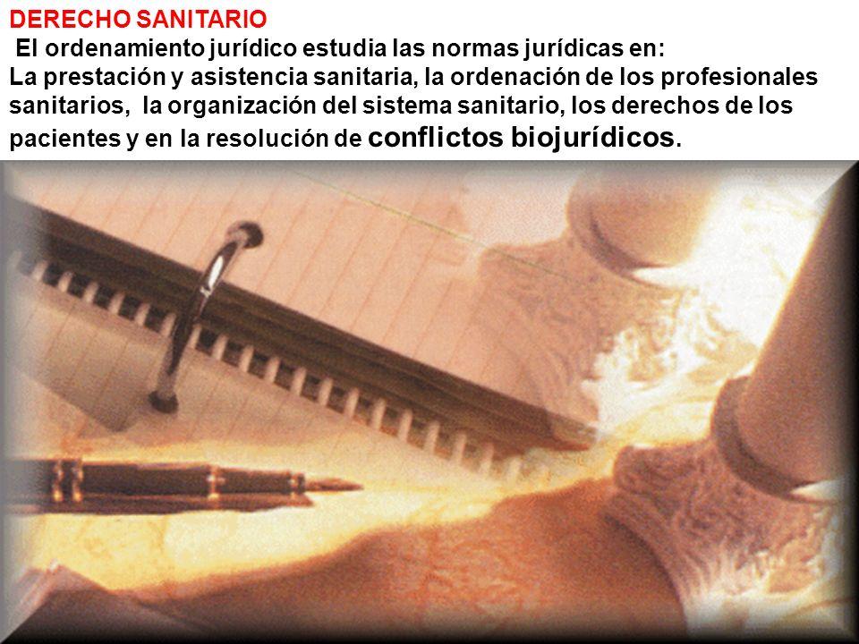 DERECHO SANITARIO El ordenamiento jurídico estudia las normas jurídicas en: La prestación y asistencia sanitaria, la ordenación de los profesionales s