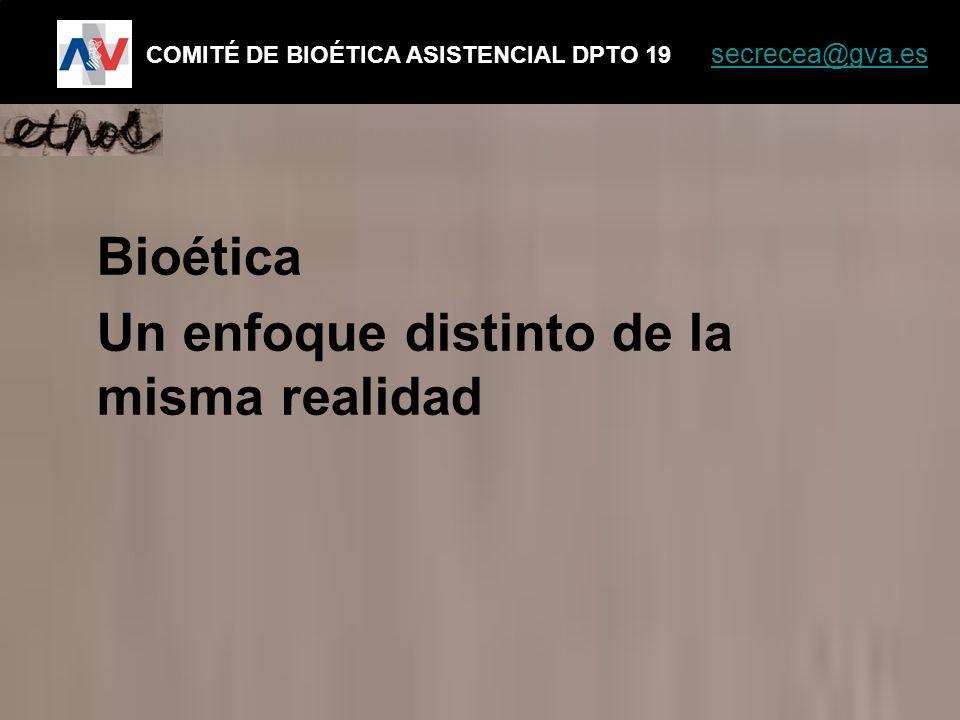 Bioética Un enfoque distinto de la misma realidad COMITÉ DE BIOÉTICA ASISTENCIAL DPTO 19 secrecea@gva.es secrecea@gva.es