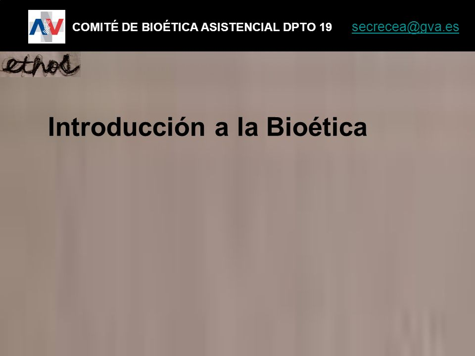 Introducción a la Bioética COMITÉ DE BIOÉTICA ASISTENCIAL DPTO 19 secrecea@gva.es secrecea@gva.es