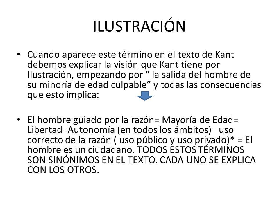 ILUSTRACIÓN Cuando aparece este término en el texto de Kant debemos explicar la visión que Kant tiene por Ilustración, empezando por la salida del hom