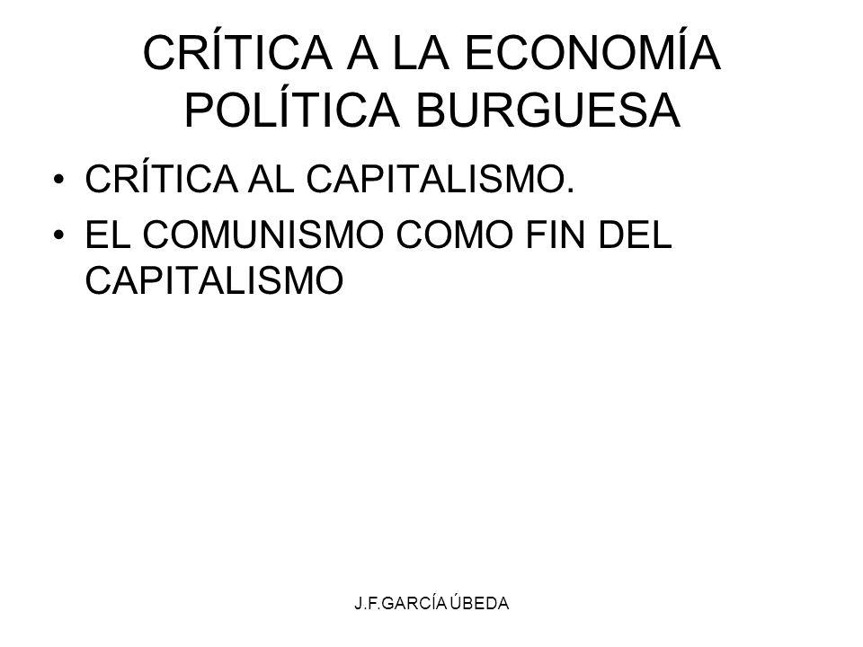 J.F.GARCÍA ÚBEDA CRÍTICA A LA ECONOMÍA POLÍTICA BURGUESA CRÍTICA AL CAPITALISMO. EL COMUNISMO COMO FIN DEL CAPITALISMO