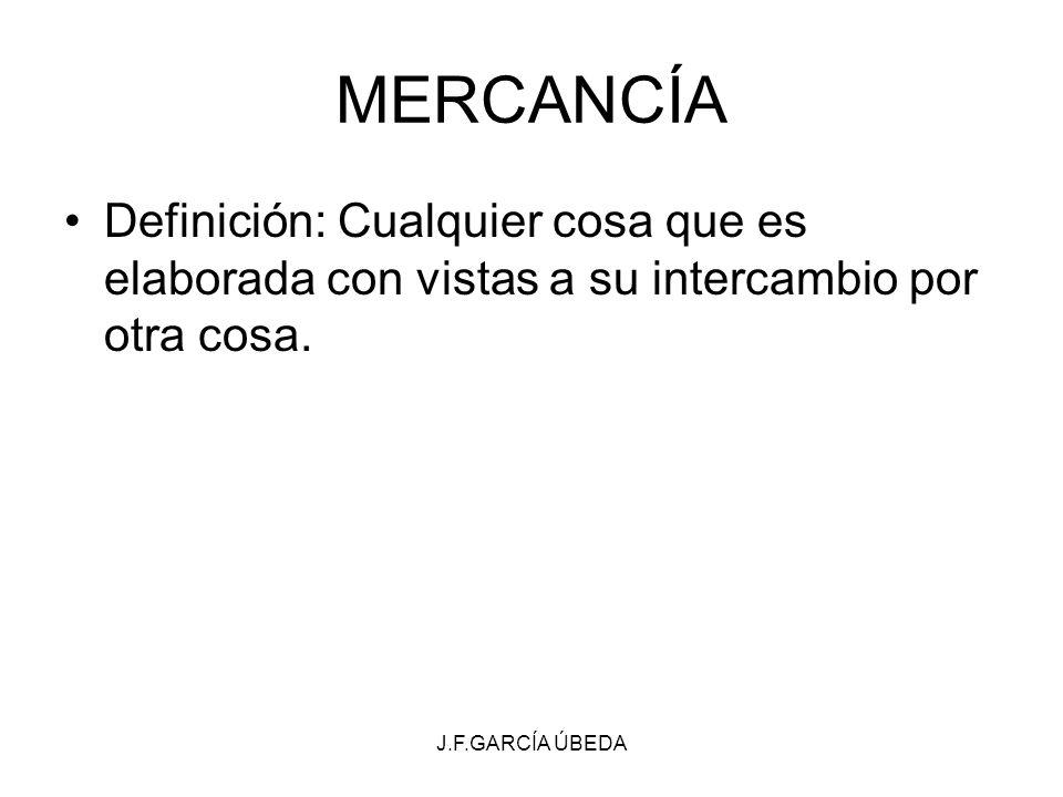J.F.GARCÍA ÚBEDA MERCANCÍA Definición: Cualquier cosa que es elaborada con vistas a su intercambio por otra cosa.