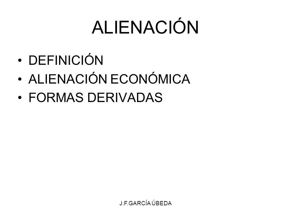 J.F.GARCÍA ÚBEDA ALIENACIÓN DEFINICIÓN ALIENACIÓN ECONÓMICA FORMAS DERIVADAS