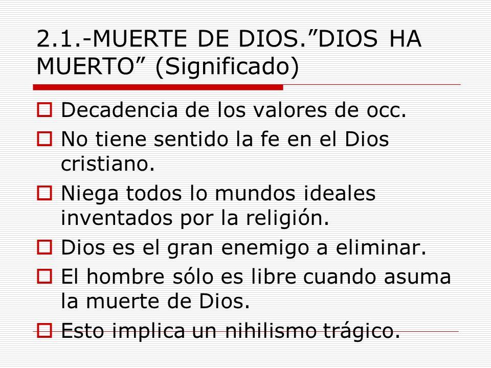 2.1.-MUERTE DE DIOS.DIOS HA MUERTO (Significado) Decadencia de los valores de occ. No tiene sentido la fe en el Dios cristiano. Niega todos lo mundos
