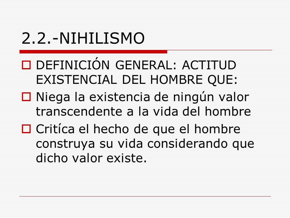 2.2.-NIHILISMO DEFINICIÓN GENERAL: ACTITUD EXISTENCIAL DEL HOMBRE QUE: Niega la existencia de ningún valor transcendente a la vida del hombre Critíca