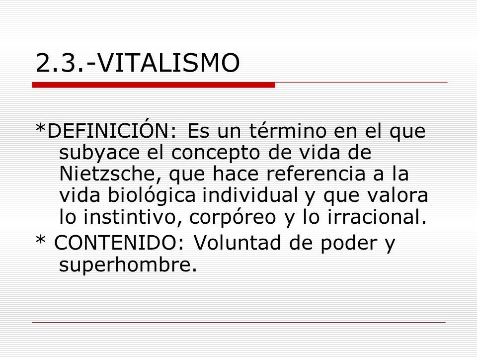 2.3.-VITALISMO *DEFINICIÓN: Es un término en el que subyace el concepto de vida de Nietzsche, que hace referencia a la vida biológica individual y que